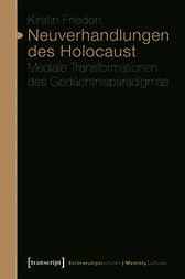 Kirstin Frieden: Neuverhandlungen des Holocaust. Mediale Transformationen des Gedächtnisparadigmas, transcript-Verlag 2014, 368 Seiten, 29,95 €