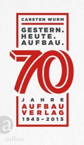 Carsten Wurm, GESTERN – HEUTE –AUFBAU, 70 Jahre Aufbau Verlag 1945 – 2015, 256 S., Berlin 2015
