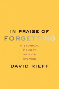 David Rieff: In Praise of Forgetting. Historical Memory and its Ironies, Yale University Press 2016, 145 Seiten, 15,95 €