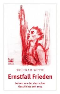 Wolfram Wette. Ernstfall Frieden. Lehren aus der deutschen Geschichte seit 1914, Donat Verlag, Bremen 2016, 640 S., 24.80 €