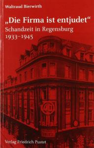Waltraud Bierwirth, »Die Firma ist entjudet« – Schandzeit in Regensburg 1933-1945, Verlag Friedrich Pustet Regensburg, 208 Seiten, 19,95 Euro