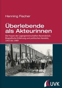 Henning Fischer, Überlebende als Akteurinnen. Die Frauen der Lagergemeinschaften Ravensbrück: Biografische Erfahrung und politisches Handeln, Konstanz und München 2017, 541 Seiten