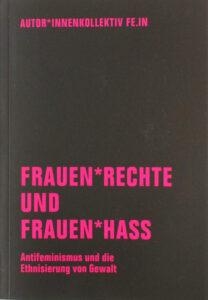 Autor*innenkollektiv FE.IN: Frauen*Rechte und Frauen*Hass - Antifeminsmus und die Ethnisierung von Gewalt«, Verbrecherverlag 2019, 189 Seiten, 15 Euro.