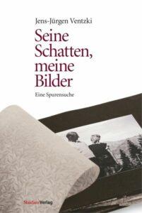 Jens-Jürgen Ventzki, Seine Schatten, meine Bilder. Eine Spurensuche. Studienverlag Innsbruck, Wien, Bozen 2011