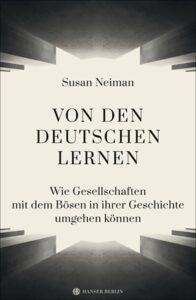 Susan Neiman: Von den Deutschen lernen. Wie Gesellschaften mit dem Bösen in ihrer Geschichte umgehen können (übersetzt aus dem Englischen von Christiana Goldmann). Hanser 2020, 576 Seiten, 28 Euro